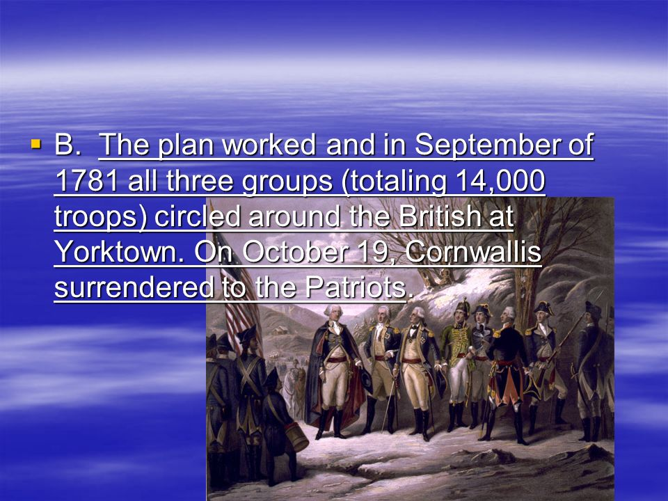 B. The plan worked and in September of 1781 all three groups (totaling 14,000 troops) circled around the British at Yorktown. On October 19, Cornwalli