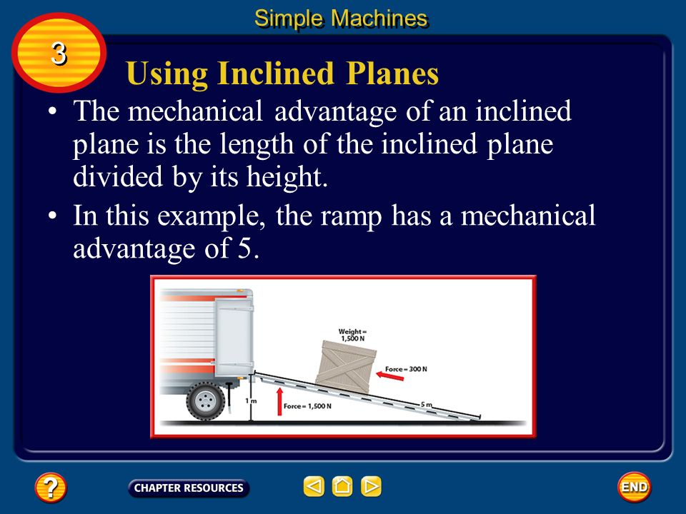 Using Inclined Planes If you do 1,500 J of work by exerting a force over 5 m, the force is only 300 N. Simple Machines Because you exert the input for