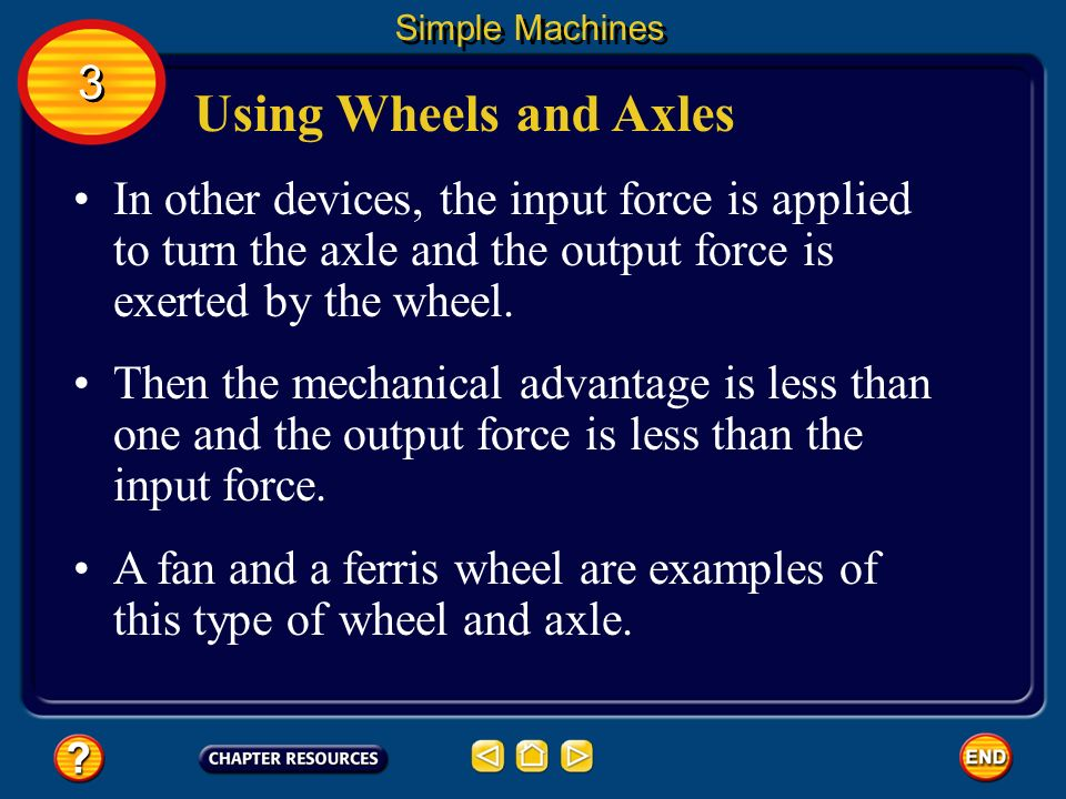 Using Wheels and Axles In some devices, the input force is used to turn the wheel and the output force is exerted by the axle. Simple Machines Because