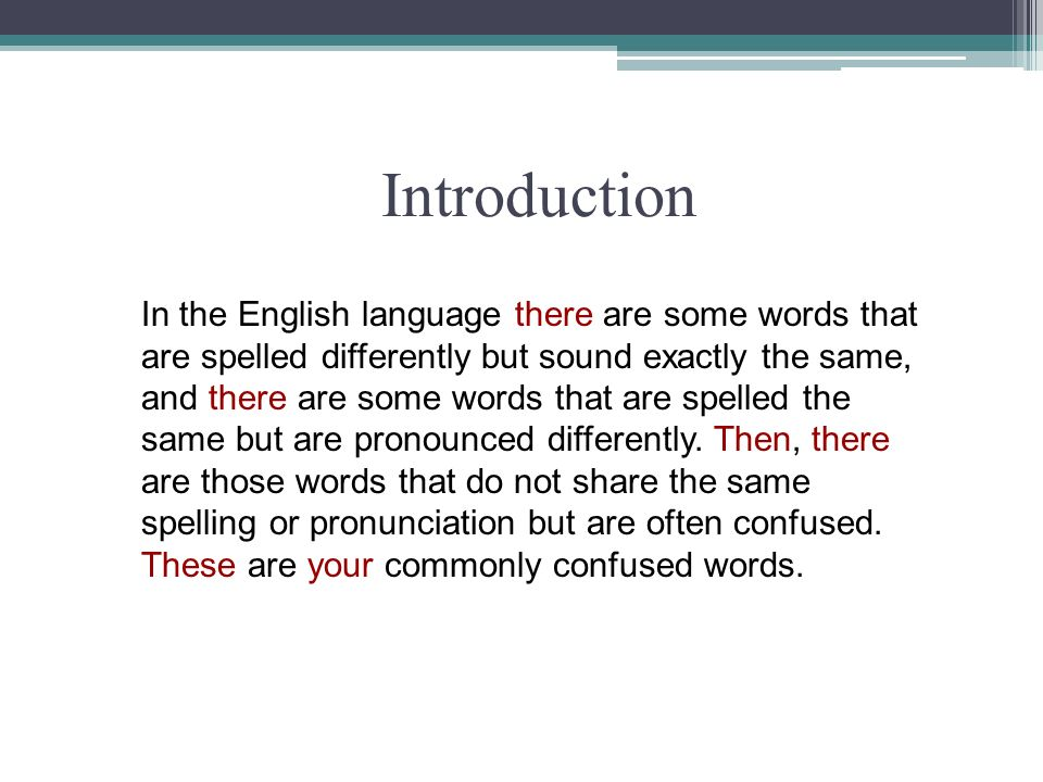 Introduction In the English language there are some words that are spelled differently but sound exactly the same, and there are some words that are s