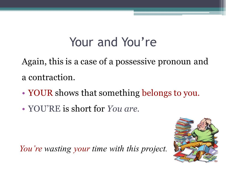 Your and Youre Again, this is a case of a possessive pronoun and a contraction. YOUR shows that something belongs to you. YOURE is short for You are.