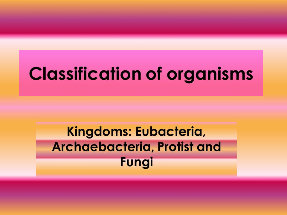 Classification of organisms Kingdoms: Eubacteria, Archaebacteria, Protist and Fungi