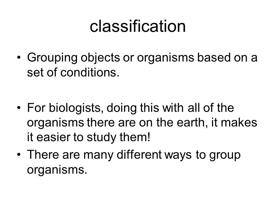 classification Grouping objects or organisms based on a set of conditions. For biologists, doing this with all of the organisms there are on the earth