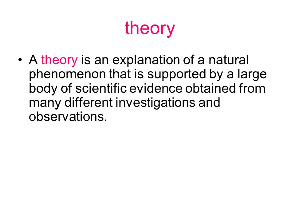 theory A theory is an explanation of a natural phenomenon that is supported by a large body of scientific evidence obtained from many different invest
