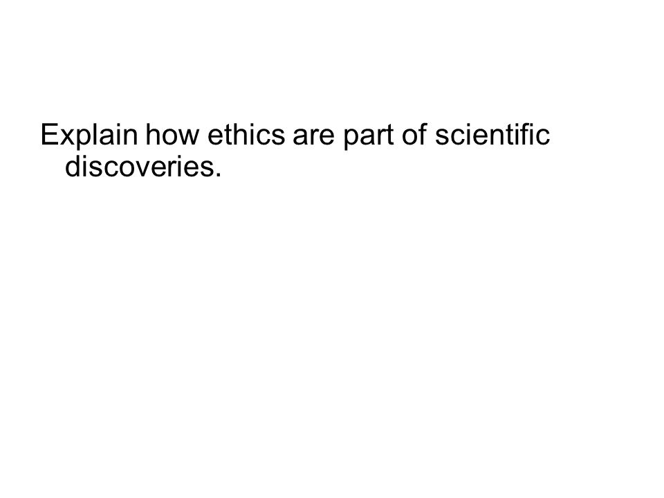 Explain how ethics are part of scientific discoveries.