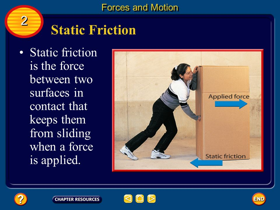 Forces and Motion 2 2 Friction Friction is a contact force that resists the sliding motion of two surfaces that are touching. Friction causes a slidin