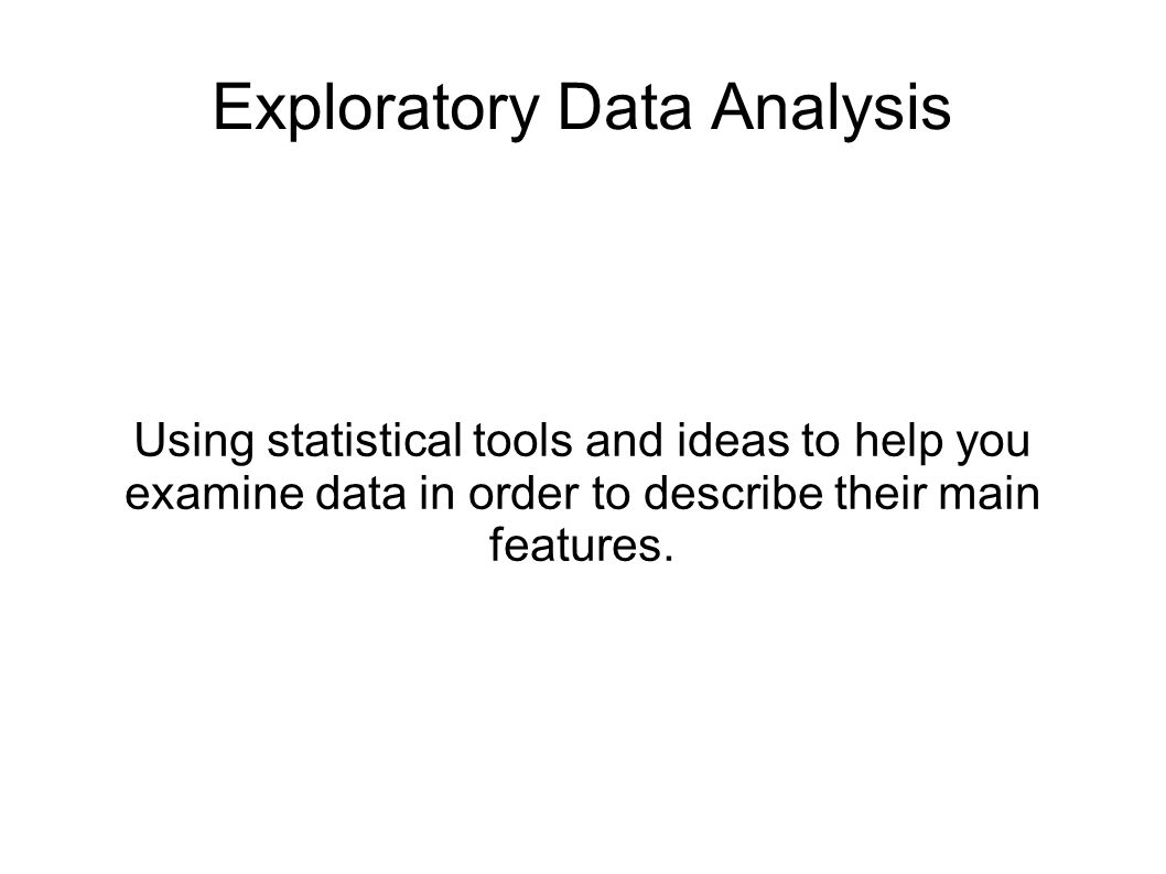 Exploratory Data Analysis Using statistical tools and ideas to help you examine data in order to describe their main features.