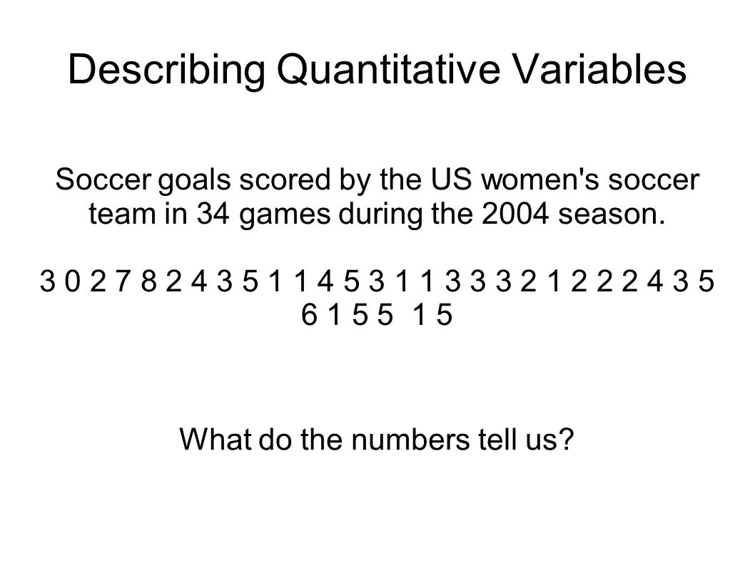 Describing Quantitative Variables Soccer goals scored by the US women s soccer team in 34 games during the 2004 season.