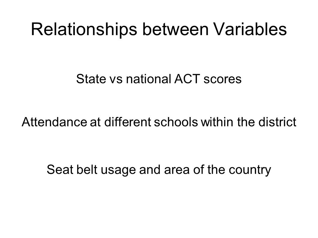 Relationships between Variables State vs national ACT scores Attendance at different schools within the district Seat belt usage and area of the country