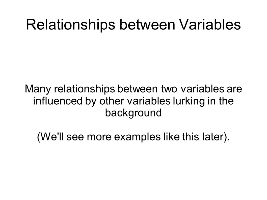 Many relationships between two variables are influenced by other variables lurking in the background (We ll see more examples like this later).