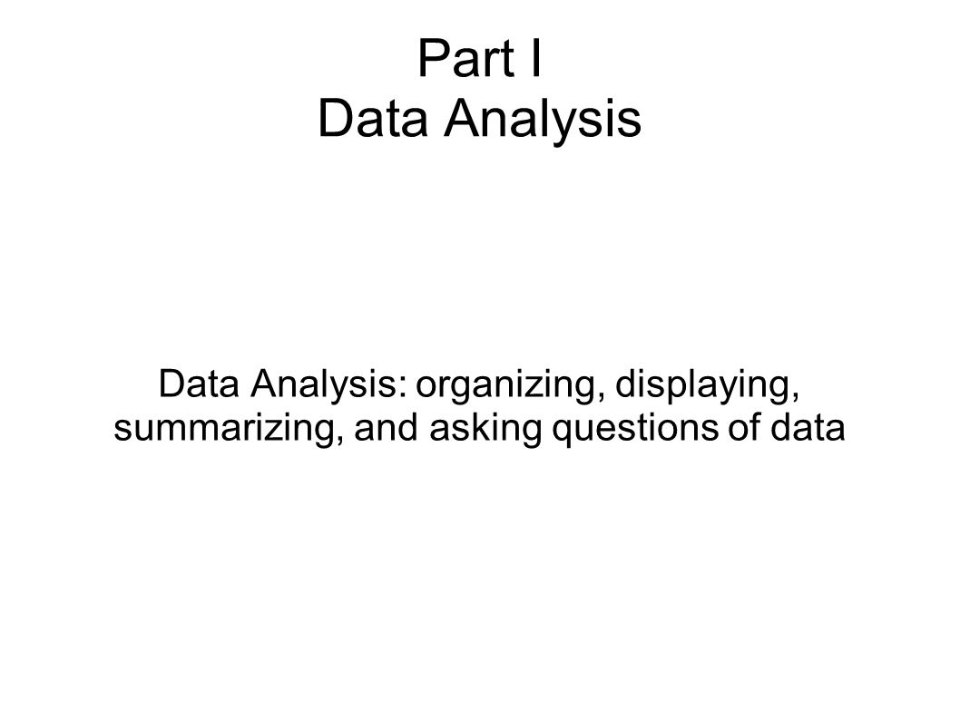 Part I Data Analysis Data Analysis: organizing, displaying, summarizing, and asking questions of data