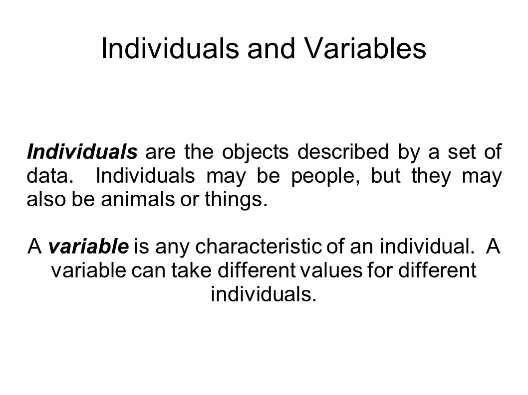 Individuals and Variables Individuals are the objects described by a set of data. Individuals may be people, but they may also be animals or things. A