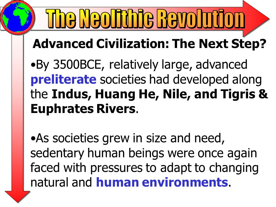 Advanced Civilization: The Next Step? By 3500BCE, relatively large, advanced preliterate societies had developed along the Indus, Huang He, Nile, and