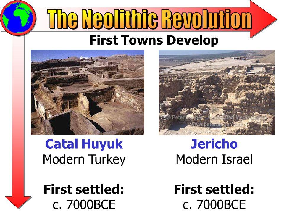 First Towns Develop Catal Huyuk Modern Turkey First settled: c. 7000BCE Jericho Modern Israel First settled: c. 7000BCE
