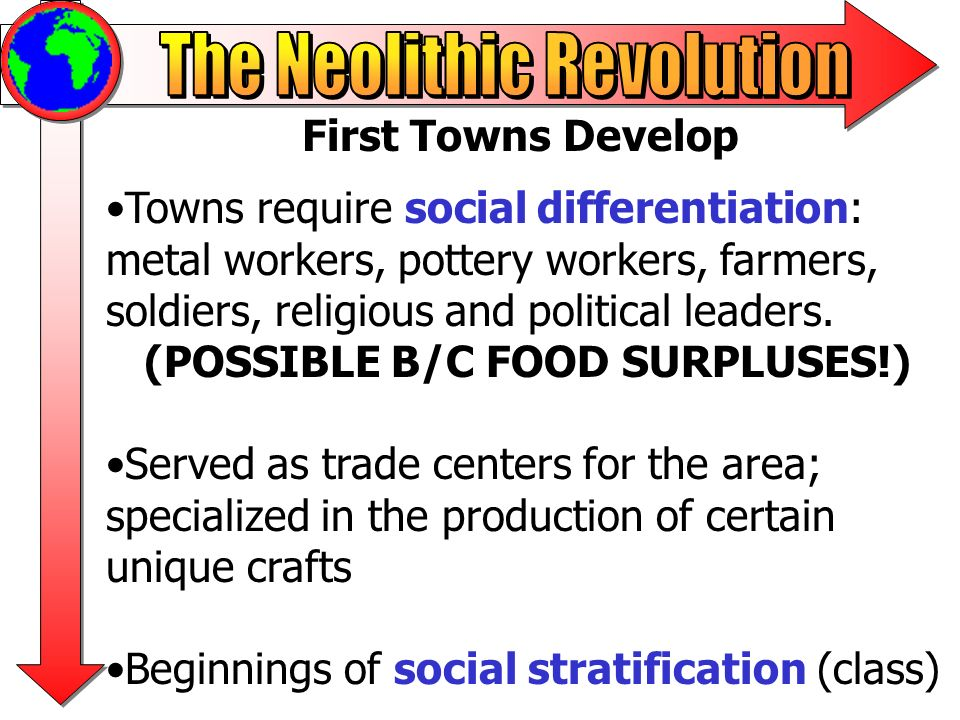 First Towns Develop Towns require social differentiation: metal workers, pottery workers, farmers, soldiers, religious and political leaders. (POSSIBL