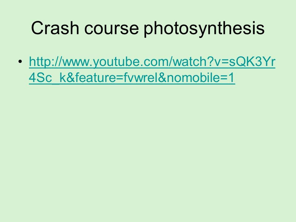 Crash course photosynthesis http://www.youtube.com/watch?v=sQK3Yr 4Sc_k&feature=fvwrel&nomobile=1http://www.youtube.com/watch?v=sQK3Yr 4Sc_k&feature=f