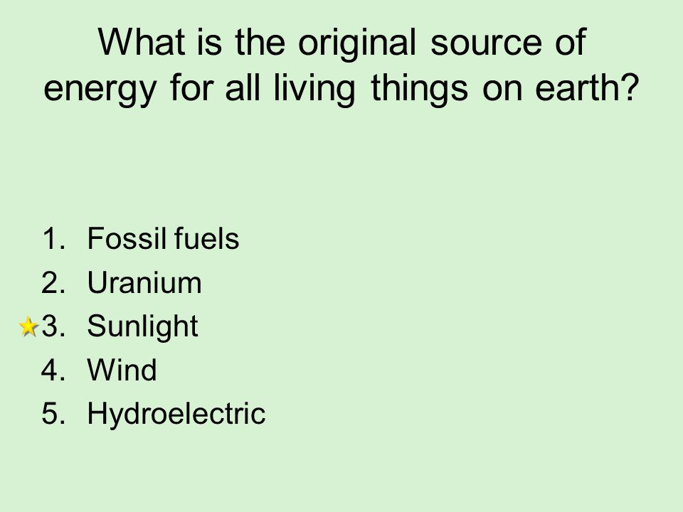 What is the original source of energy for all living things on earth? 1.Fossil fuels 2.Uranium 3.Sunlight 4.Wind 5.Hydroelectric