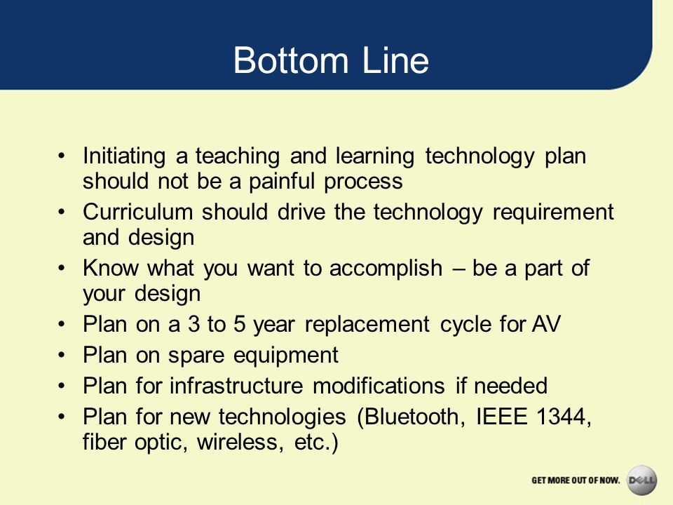 Bottom Line Initiating a teaching and learning technology plan should not be a painful process Curriculum should drive the technology requirement and