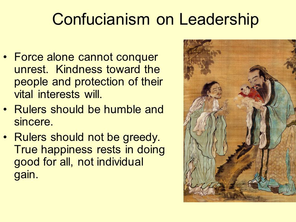Confucianism on Leadership Force alone cannot conquer unrest. Kindness toward the people and protection of their vital interests will. Rulers should b