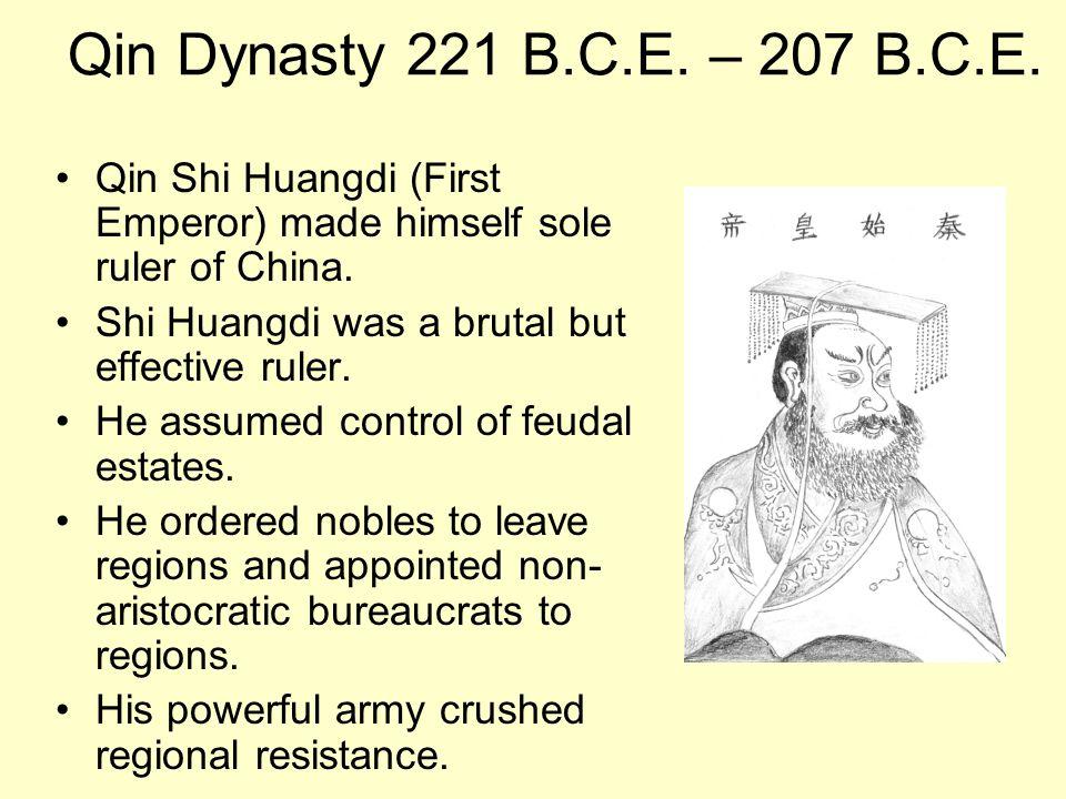 Qin Dynasty 221 B.C.E. – 207 B.C.E. Qin Shi Huangdi (First Emperor) made himself sole ruler of China. Shi Huangdi was a brutal but effective ruler. He