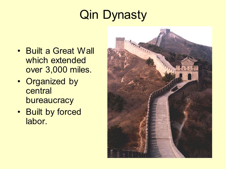 Qin Dynasty Built a Great Wall which extended over 3,000 miles. Organized by central bureaucracy Built by forced labor.
