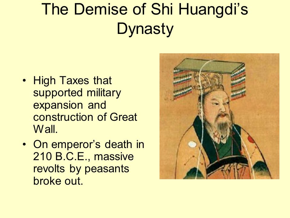 The Demise of Shi Huangdis Dynasty High Taxes that supported military expansion and construction of Great Wall. On emperors death in 210 B.C.E., massi