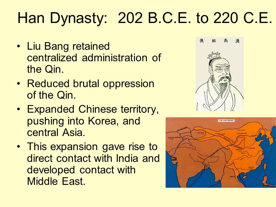Han Dynasty: 202 B.C.E. to 220 C.E. Liu Bang retained centralized administration of the Qin. Reduced brutal oppression of the Qin. Expanded Chinese te