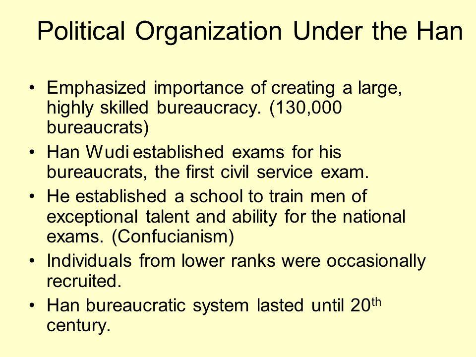 Political Organization Under the Han Emphasized importance of creating a large, highly skilled bureaucracy. (130,000 bureaucrats) Han Wudi established