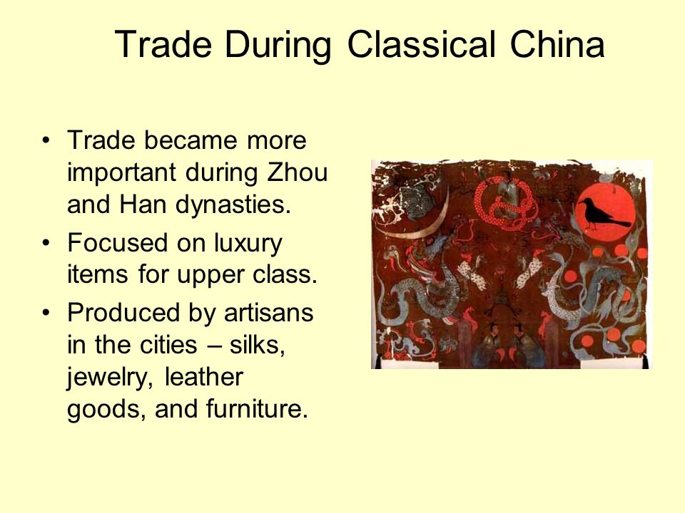 Trade During Classical China Trade became more important during Zhou and Han dynasties. Focused on luxury items for upper class. Produced by artisans
