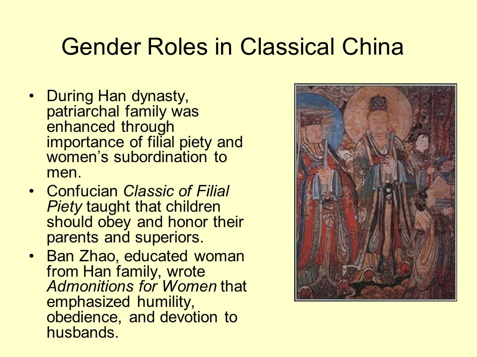 Gender Roles in Classical China During Han dynasty, patriarchal family was enhanced through importance of filial piety and womens subordination to men