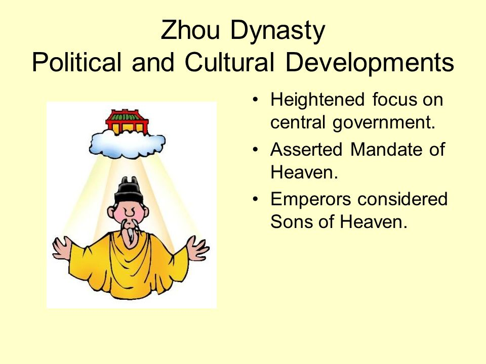 Zhou Dynasty Political and Cultural Developments Heightened focus on central government. Asserted Mandate of Heaven. Emperors considered Sons of Heave