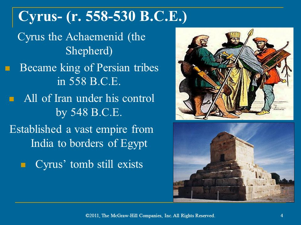 Cyrus- (r. 558-530 B.C.E.) Cyrus the Achaemenid (the Shepherd) Became king of Persian tribes in 558 B.C.E. All of Iran under his control by 548 B.C.E.