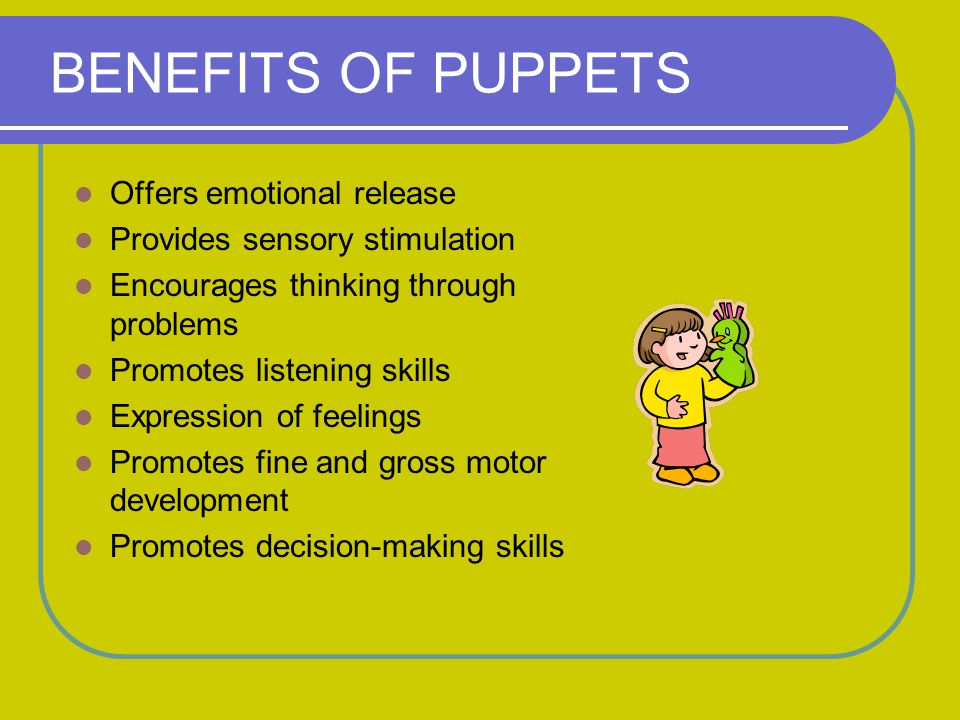 BENEFITS OF PUPPETS Offers emotional release Provides sensory stimulation Encourages thinking through problems Promotes listening skills Expression of