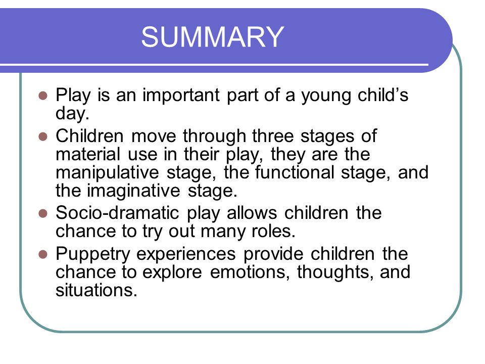 SUMMARY Play is an important part of a young childs day. Children move through three stages of material use in their play, they are the manipulative s