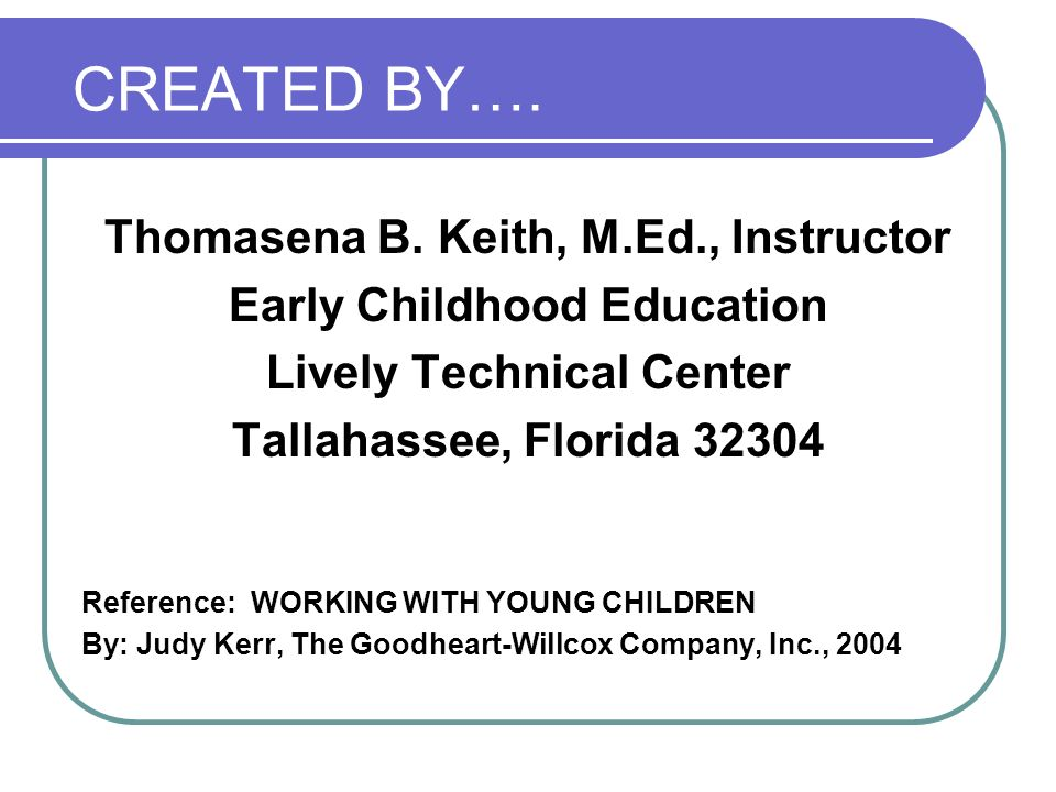 CREATED BY…. Thomasena B. Keith, M.Ed., Instructor Early Childhood Education Lively Technical Center Tallahassee, Florida 32304 Reference: WORKING WIT