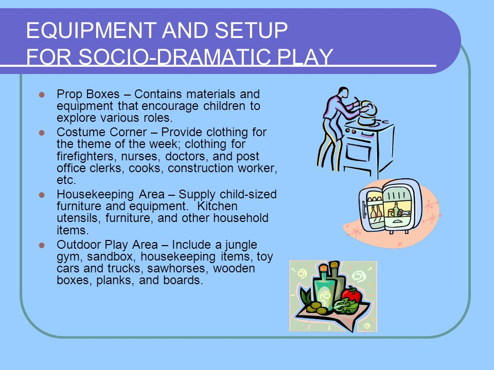 EQUIPMENT AND SETUP FOR SOCIO-DRAMATIC PLAY Prop Boxes – Contains materials and equipment that encourage children to explore various roles. Costume Co
