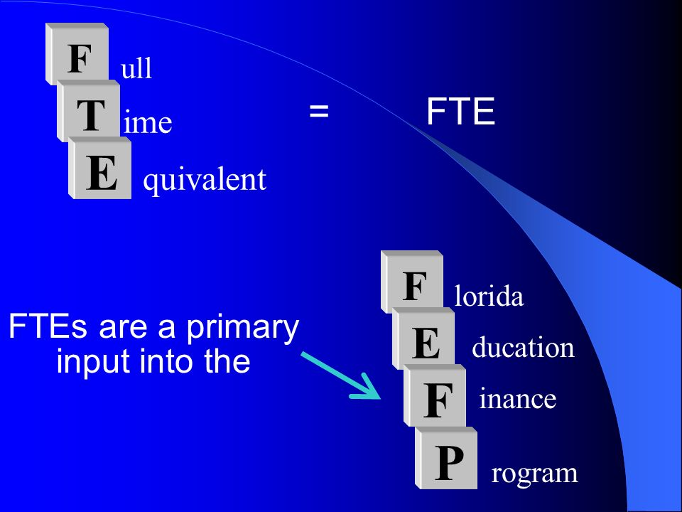 = FTE F ull T ime E quivalent FTEs are a primary input into the F lorida E ducation F inance P rogram
