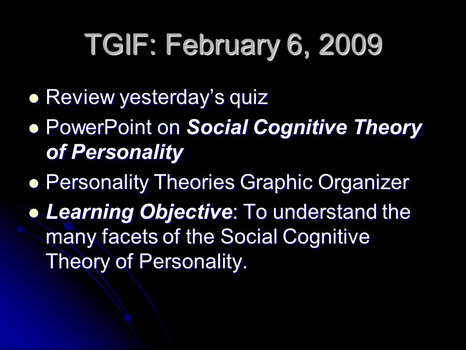 TGIF: February 6, 2009 Review yesterdays quiz Review yesterdays quiz PowerPoint on Social Cognitive Theory of Personality PowerPoint on Social Cognitive Theory of Personality Personality Theories Graphic Organizer Personality Theories Graphic Organizer Learning Objective: To understand the many facets of the Social Cognitive Theory of Personality.