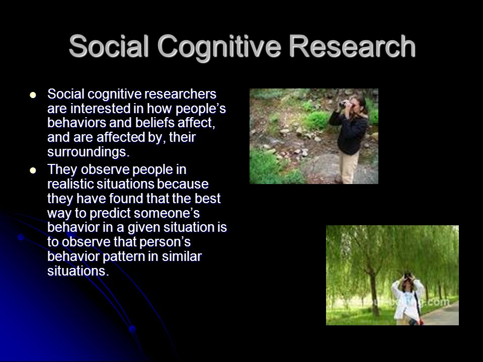 Social Cognitive Research Social cognitive researchers are interested in how peoples behaviors and beliefs affect, and are affected by, their surroundings.