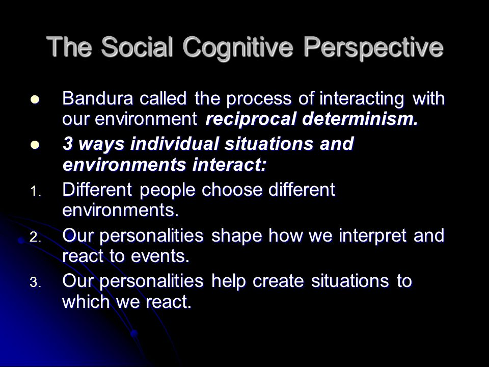 The Social Cognitive Perspective Bandura called the process of interacting with our environment reciprocal determinism.