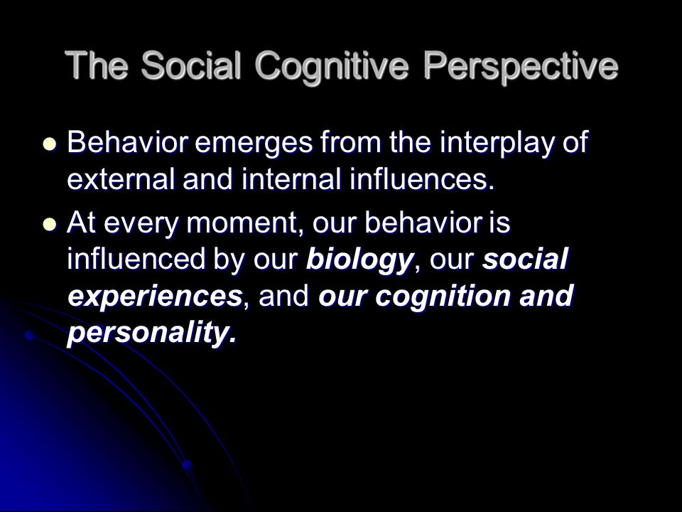 The Social Cognitive Perspective Behavior emerges from the interplay of external and internal influences.