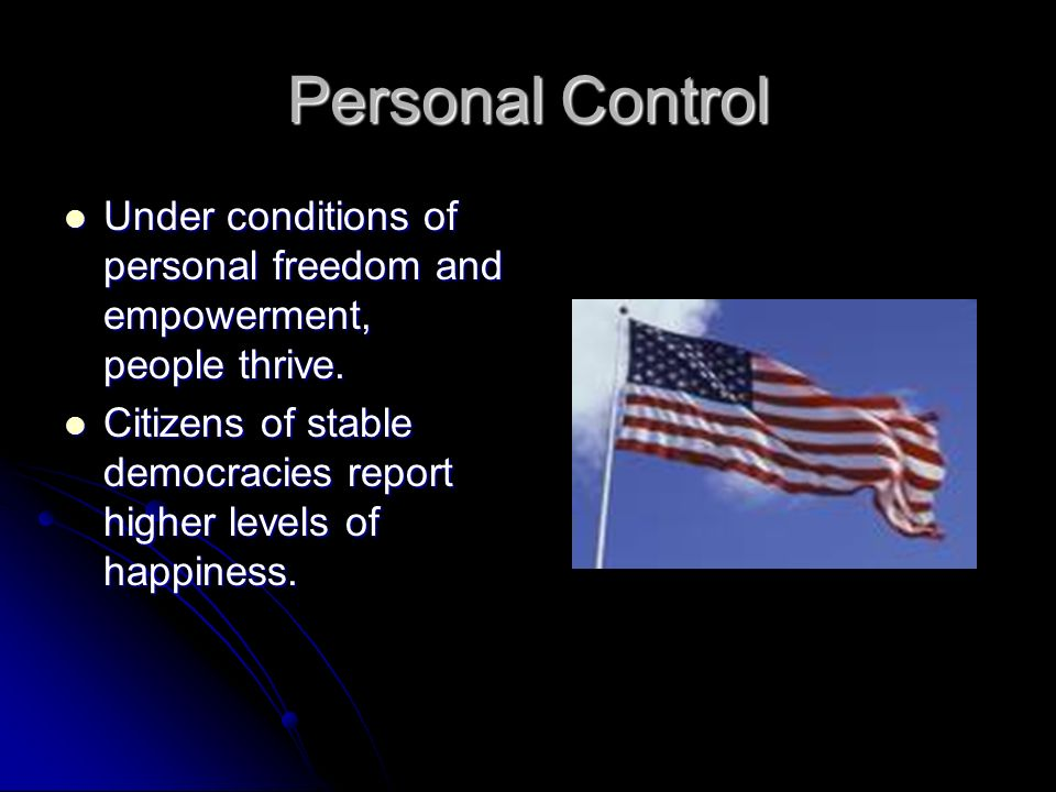 Personal Control Under conditions of personal freedom and empowerment, people thrive.