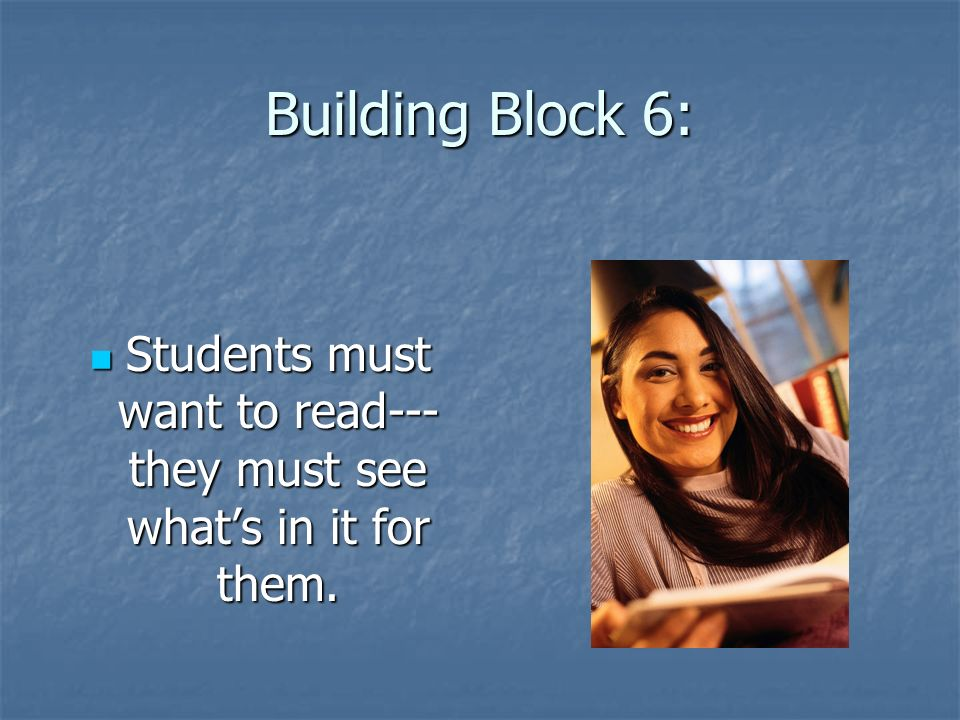 Building Block 6: Students must want to read--- they must see whats in it for them.