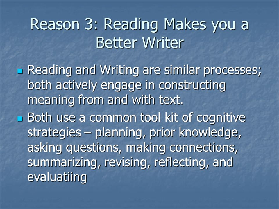 Reason 3: Reading Makes you a Better Writer Reading and Writing are similar processes; both actively engage in constructing meaning from and with text.