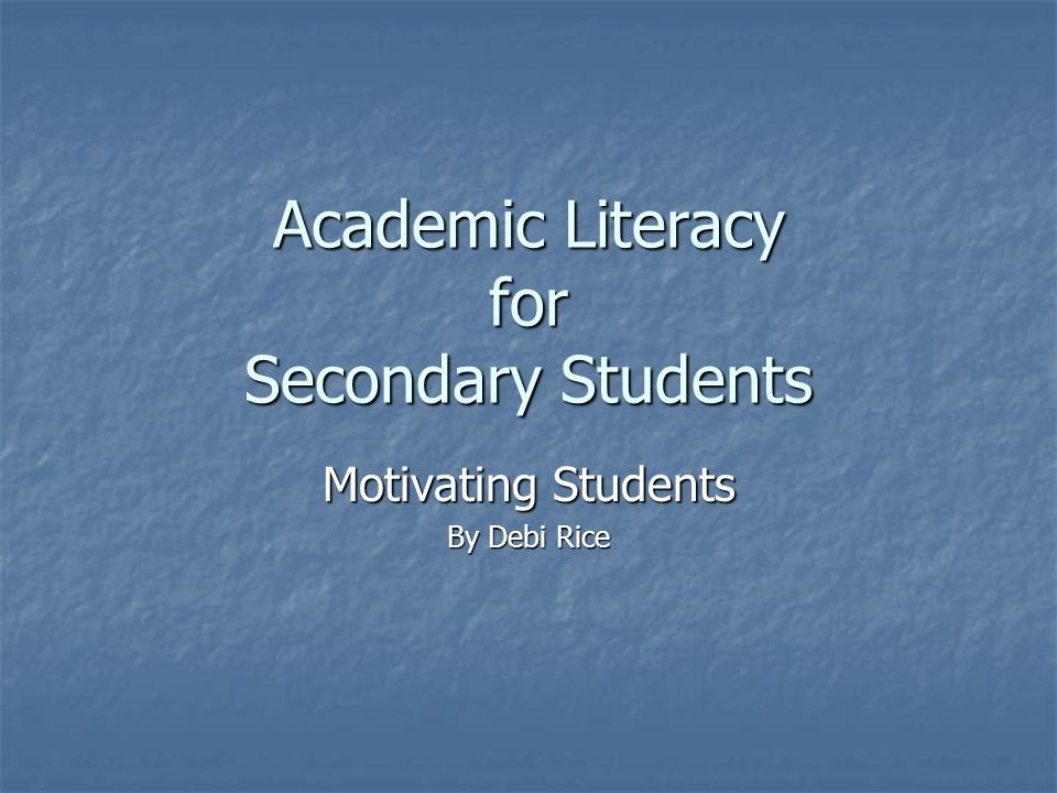 Academic Literacy for Secondary Students Motivating Students By Debi Rice