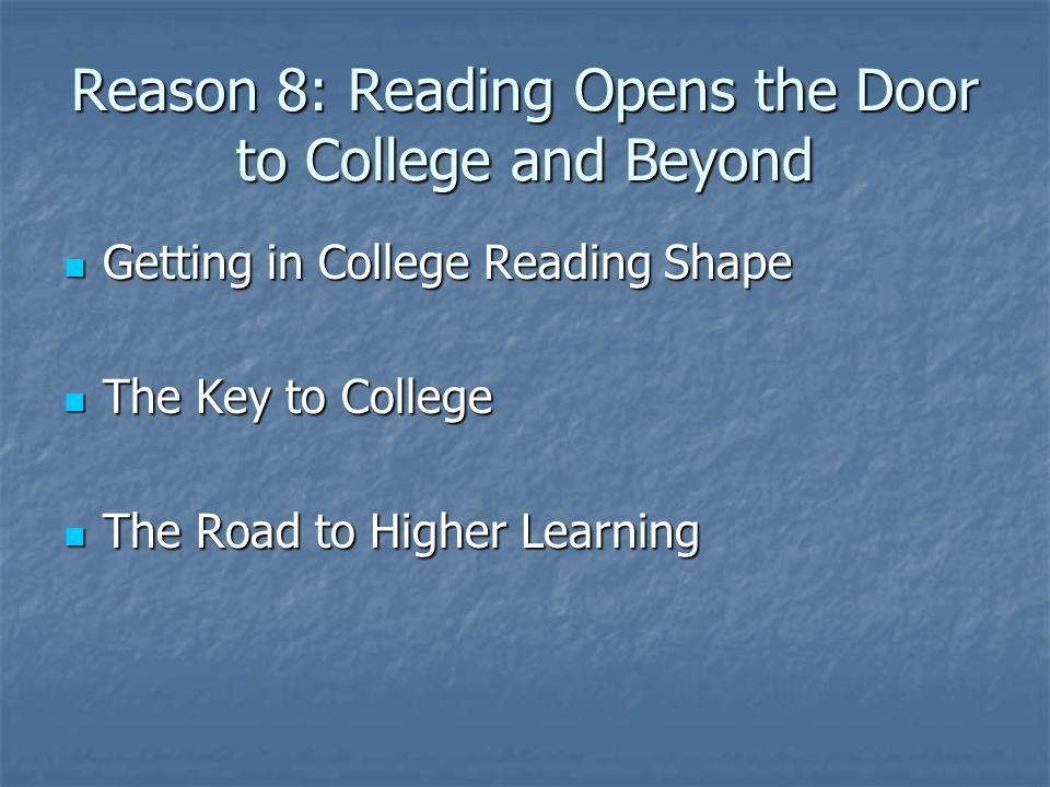 Reason 8: Reading Opens the Door to College and Beyond Getting in College Reading Shape Getting in College Reading Shape The Key to College The Key to College The Road to Higher Learning The Road to Higher Learning