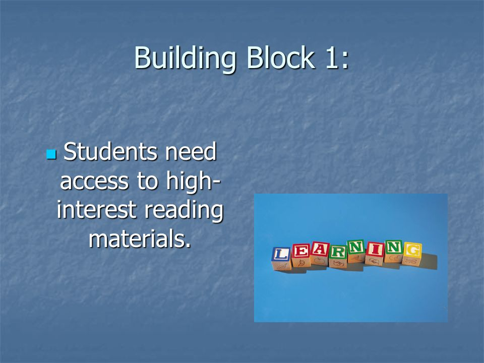 Building Block 1: Students need access to high- interest reading materials.