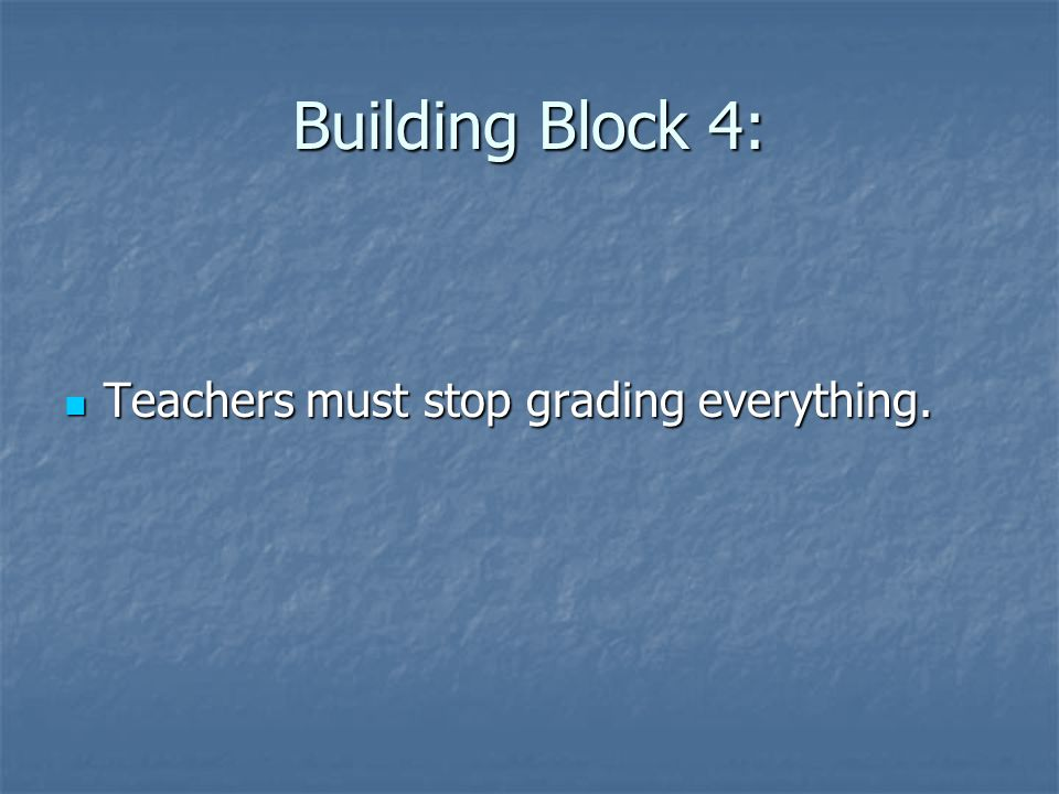Building Block 4: Teachers must stop grading everything. Teachers must stop grading everything.