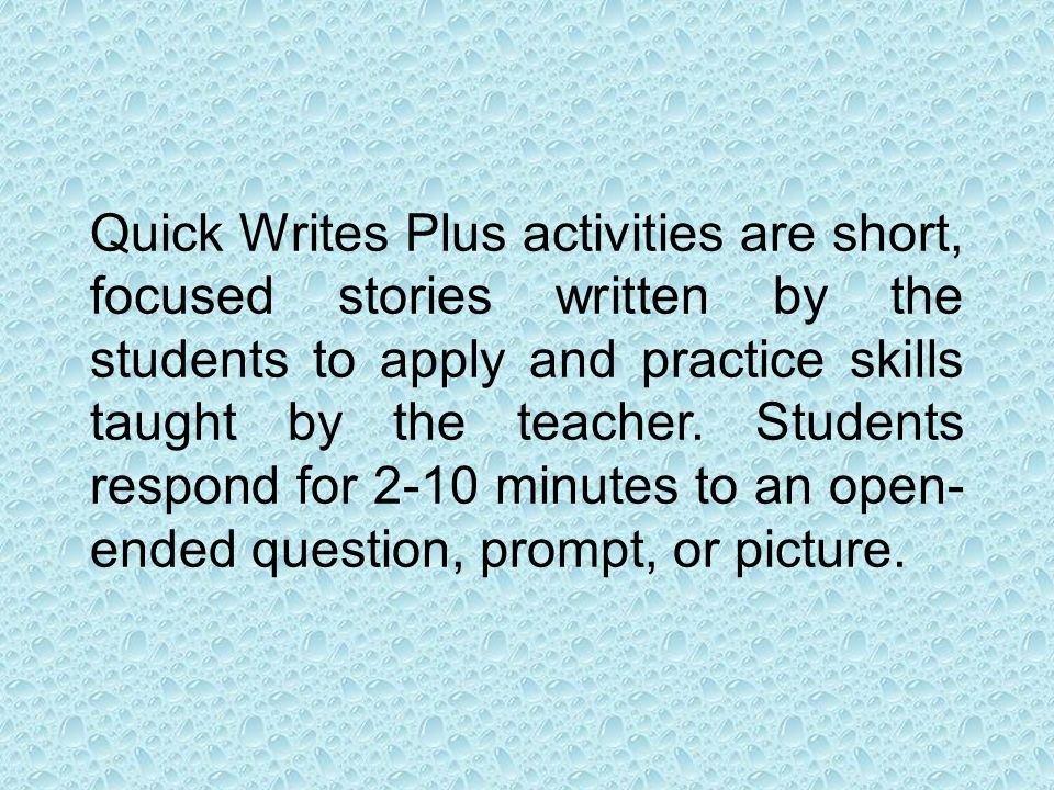 Quick Writes Plus activities are short, focused stories written by the students to apply and practice skills taught by the teacher. Students respond f