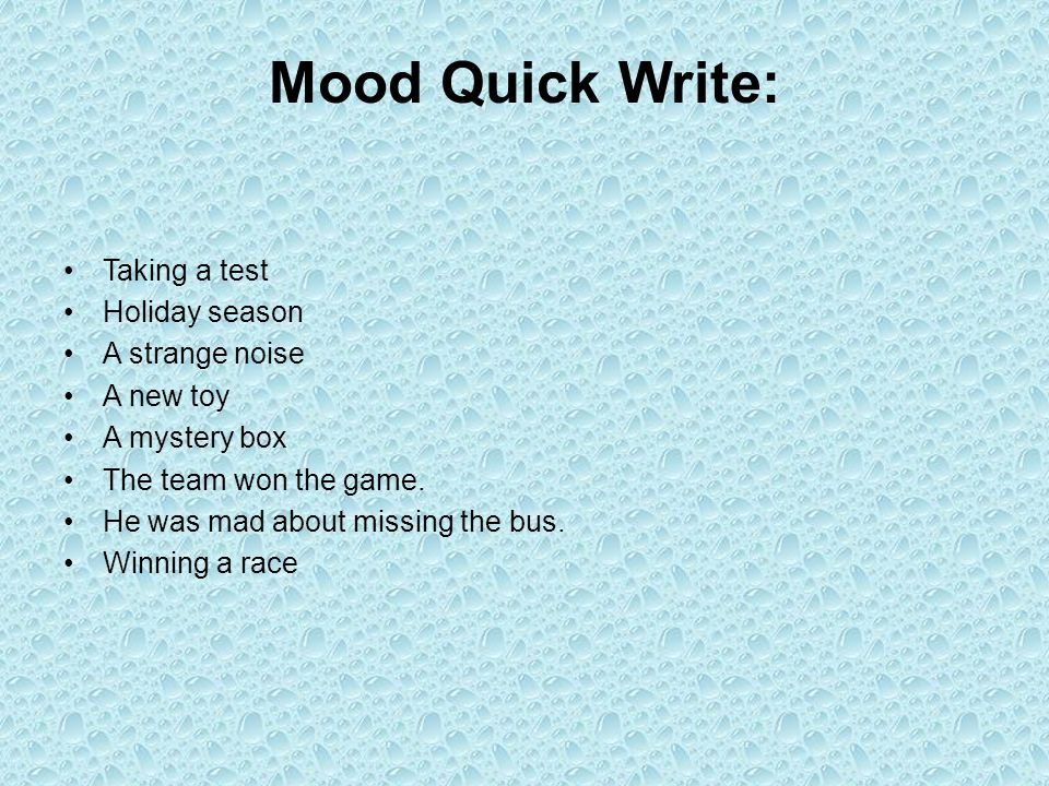 Mood Quick Write: Taking a test Holiday season A strange noise A new toy A mystery box The team won the game. He was mad about missing the bus. Winnin
